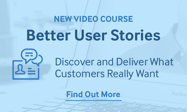New Video Course: Better User Stories - Discover and Deliver What Customers Really Want